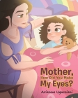 Mother, How Did You Make My Eyes? Cover Image