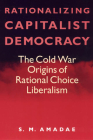 Rationalizing Capitalist Democracy: The Cold War Origins of Rational Choice Liberalism Cover Image