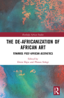 The De-Africanization of African Art: Towards Post-African Aesthetics (Routledge African Studies) Cover Image