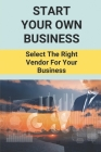 Start Your Own Business: Select The Right Vendor For Your Business: Select The Right Vendor For Your Business Cover Image