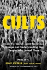 Cults: Inside the World's Most Notorious Groups and Understanding the People Who Joined Them Cover Image