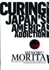 Curing Japan's America Addiction: How Bush & Koizumi Destroyed Japan's Middle Class and What We Need to Do to Fix It Cover Image