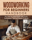 Woodworking for Beginners Handbook: The Step-by-Step Guide with Tools, Techniques, Tips and Starter Projects Cover Image