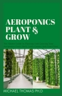 Aeroponics Plant & Grow: The Master Guide In Planting And Growing Your Aeroponics Fruit, Herb, Leafy Greens And Vine Plant Cover Image