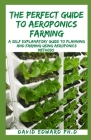 The Perfect Guide to Aeroponics Farming: A Self Explanatory Guide To Planning And Farming Using Aeroponics Methods Cover Image