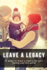leave a legacy: 25 ways to leave a legacy for your family and the world Cover Image