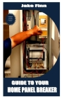 Guide to Your Home Panel Breaker: A complete guide to your home circuit breaker panel and how it functions Cover Image