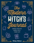 The Modern Witch's Journal: Bring Positive Magic Into Your Life Cover Image