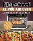 Ninja Foodi XL Pro Air Oven Cookbook For Beginners: Easy, Flavorful and Budget-Friendly Recipes for Your Ninja Foodi XL Pro Air Oven Cover Image
