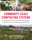 Community-Scale Composting Systems: A Comprehensive Practical Guide for Closing the Food System Loop and Solving Our Waste Crisis Cover Image