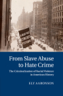 From Slave Abuse to Hate Crime: The Criminalization of Racial Violence in American History (Cambridge Historical Studies in American Law and Society) Cover Image