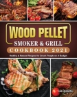 Wood Pellet Smoker and Grill Cookbook 2021: Healthy & Natural Recipes for Smart People on A Budget Cover Image