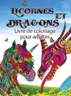 Licornes et dragons - Livre de coloriage pour adultes: Parfait pour tous ceux qui aiment les licornes ou les dragons et surtout les animaux fantastiqu Cover Image