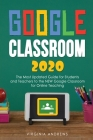 Google Classroom 2020: he Most Updated Guide for Students and Teachers to the NEW Google Classroom for Online Teaching Cover Image