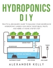Hydroponic DIY: A practical beginner's guide to building your inexpensive hydroponic garden and grow vegetables, fruits and herbs at h Cover Image