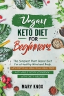 Vegan Keto Diet for Beginners: The Simplest Plant Based Diet for a Healthy Mind and Body. With Diet Plan, Meal Plan, Meal Prep and Whole Foods Cookbo Cover Image