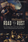Road to Rust: The Disintegration of the Steel Industry in Western Pennsylvania and Eastern Ohio Cover Image