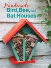 Handmade Bird, Bee, and Bat Houses: 25 beautiful homes, feeders, and more to attract wildlife into your garden Cover Image