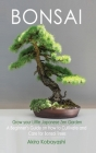BONSAI - Grow Your Own Little Japanese Zen Garden: A Beginner's Guide On How To Cultivate And Care For Your Bonsai Trees Cover Image