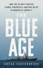 The Blue Age: How the US Navy Created Global Prosperity--And Why We're in Danger of Losing It Cover Image