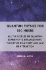 Quantum Physics for Beginners: All the secrets of quantum experiments, entanglement, theory of relativity and law of attraction Cover Image