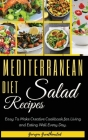 Mediterranean Diet Salad Recipes: Easy to Make Creative Cookbook for Living and Eating Well Every Day. 50 Recipes with Images Cover Image