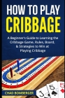 How to Play Cribbage: A Beginner's Guide to Learning the Cribbage Game, Rules, Board, & Strategies to Win at Playing Cribbage Cover Image