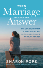 When Marriage Needs an Answer: The Decision to Fix Your Struggling Marriage or Leave Without Regret Cover Image