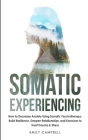 Somatic Experiencing: How to Decrease Anxiety Using Somatic Psychotherapy. Build Resilience, Deepen Relationships, and Exercises to Treat Tr Cover Image
