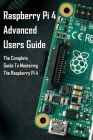 Raspberry Pi 4 Advanced Users Guide: The Complete Guide To Mastering The Raspberry Pi 4: Raspberry Pi 4 Guide Cover Image