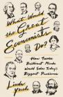 What Would the Great Economists Do?: How Twelve Brilliant Minds Would Solve Today's Biggest Problems Cover Image