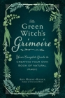 The Green Witch's Grimoire: Your Complete Guide to Creating Your Own Book of Natural Magic Cover Image