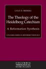 The Theology of the Heidelberg Catechism: A Reformation Synthesis (Columbia Series in Reformed Theology) Cover Image