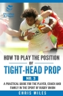 How to play the position of Tight-head Prop (No.3): A practical guide for the player, coach and family in the sport of rugby union Cover Image