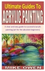 Ultimate Guides to Acrylic Painting: A clear and easy guide to successful acrylic painting (art for the absolute beginners) Cover Image