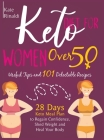 Keto Diet for Women Over 50: Useful Tips and 101 Delectable Recipes. 28 days Keto Meal Plan to Regain Confidence, Shed Weight and Heal Your Body. Cover Image