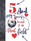 5 And My Soccer Heart Is On That Field: Soccer Gifts For Boys And Girls A Sketchbook Sketchpad Activity Book For Kids To Draw And Sketch In Cover Image