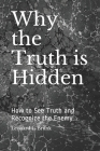 Why the Truth is Hidden: How to See Truth and Recognize the Enemy Cover Image