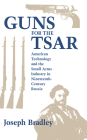 Guns for the Tsar: American Technology and the Small Arms Industry in Nineteenth-Century Russia Cover Image