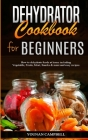 Dehydrator Cookbook for Beginners: How to dehydrate foods at home including Vegetable, Fruits, Meat, Snacks & more and easy recipes Cover Image