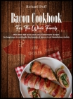Bacon Cookbook For The Whole Family: More than 350 quick and easy homemade recipes for beginners to celebrate the beauty of bacon in all his delicious Cover Image