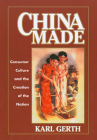 China Made: Consumer Culture and the Creation of the Nation (Harvard East Asian Monographs #224) Cover Image
