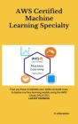 AWS Certified Machine Learning Specialty: Pass you Exam & Validate your ability to build, train, & deploy machine learning models using the AWS Cloud, Cover Image
