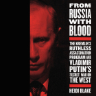 From Russia with Blood: The Kremlin's Ruthless Assassination Program and Vladamir Putin's Secret War on the West Cover Image