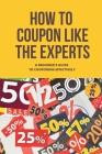 How To Coupon Like The Experts: A Beginner's Guide To Couponing Effectively: Couponing For The Beginner Cover Image