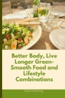 Better Body, Live Longer Green-Smooth Food and Lifestyle Combinations Cover Image