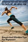 Beginners Training Program To Run 3k, 5k And 10k: Simple And Effective Tips For Beginners: Marathon Training Plan Cover Image
