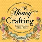 Honey Crafting: From Delicious Honey Butter to Healing Salves, Projects for Your Home Straight from the Hive Cover Image