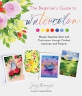 The Beginner's Guide to Watercolor: Master Essential Skills and Techniques through Guided Exercises and Projects Cover Image