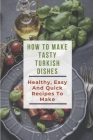 How To Make Tasty Turkish Dishes: Healthy, Easy And Quick Recipes To Make: Turkish Vegetarian Recipes Cover Image